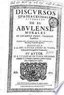 Discursos quadragesimales literales de el Abulense, morales de los santos Padres, y sagrados expositores sobre los Evangelios de domingos, miercoles y viernes de la Quaresma ...