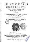 Discursos sobre los quatro novissimos, Muerte, Juyzio, Infierno y Gloria ... [novissimo primero de la muerte novissimo segundo: del Juyzio]