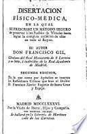 Disertación físico-médica, en la qual se prescribe un método seguro de preservar a los pueblos de viruelas hasta lograr la completa extinción de ellas en todo el Reyno