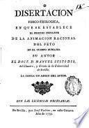 Disertacion fisico-teologica,en que se establece el preciso instante de la animación racional del feto en el cuerpo humano