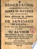 Dissertación chronologica sobre el sistema más acomodado, para señalar el tiempo de la predicación de San-Tiago en España ...