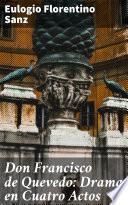 Don Francisco de Quevedo: Drama en Cuatro Actos