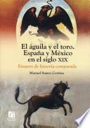El águila y el toro. España y México en el siglo XIX. Ensayos de historia comparada