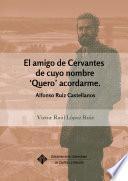 El amigo de Cervantes de cuyo nombre 'Quero' acordarme. Alfonso Ruiz Castellanos