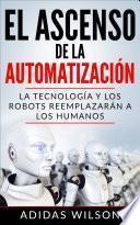 El Ascenso de la Automatización: La Tecnología y los Robots Reemplazarán a los humanos