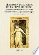 El crimen de suicidio en la Edad Moderna. Tratamiento institucional en la literatura moral y jurídica europea