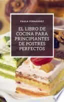 El libro de cocina para principiantes de postres perfectos