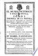 El Museo Pictorico, Y Escala Optica. Tomo I. Thoerica De La Pintura, En Que Se Describe Su Origen, Essencia, Especies, y Qualidades ...