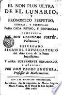 El Non plus ultra de el Lunario, y pronostico perpetuo, general, y particular para cada reyno y provincia