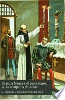 El papa blanca y el papa negro; ó, La compañia de Jesús