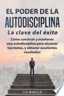 El PODER de la AUTODISCIPLINA la CLAVE DEL ÉXITO Como Construir y Mantener una Autodisciplina para Alcanzar Tus Metas, y Conseguir Excelentes Resultados