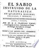 El Sabio instruido de la naturaleza, en quarenta maximas, politicas y morales con todo genero de erudicion sacra, y humana