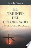 El Triunfo del Crucificado: La Historia de la Salvación En El Nuevo Testamento
