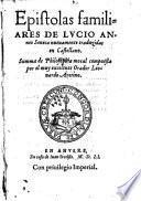Epistolas familiares De Lvcio Anneo Seneca nueuamente traduzidas en Castellano. Summa de Philosophia moral compuesta por el muy excelente Orador Leonardo Aretino