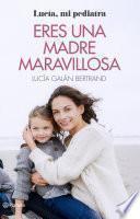 Eres una madre maravillosa: La maternidad como nunca te la habían contado