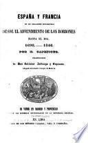 España y Franciaen sus relaciones diplomáticas desde el advenimiento de los Borbones hasta el dia. 1698-1846