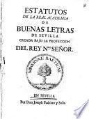 Estatutos de la Real Academia de Buenas Letras de Sevilla creada bajo la protección del Rey Nro. Señor