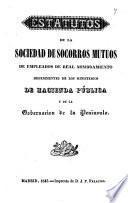 Estatutos de la Sociedad de Socorros Mutuos de empleados de real nombramiento dependientes de los Ministerios de Hacienda pública y de la Gobernación de la Península