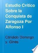 Estudio Crítico Sobre la Conquista de Zaragoza Por Alfonso I
