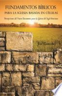Fundamentos Bíblicos para la Iglesia Basada en Células: Percepciones del Nuevo Testamento para la Iglesia del Siglo