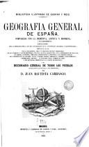 Geografia general de España comparada con la primitiva, antigua y moderna... y el diccionario general de Todos los Pueblos..