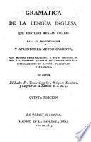 Gramática que contiene reglas faciles para pronunciar, y aprender metodicamente la lengua inglesa, con muchas observaciones y notas críticas de los mas célebres autores puramente Ingleses, especialmente de Lowth, Priestley, y Trinder