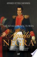 Guadalupe Victoria: El águila negra