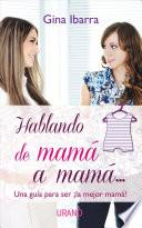 Hablando de Mama A Mama...: Una Guia Para Ser la Mejor Mama! = Talking from Mom to Mom
