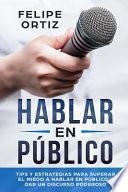 Hablar En Público: Tips Y Estrategias Para Superar El Miedo a Hablar En Público Y Dar Un Discurso Poderoso