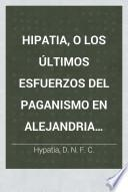 Hipatia, o los últimos esfuerzos del Paganismo en Alejandria. Novela histórica del siglo v. [by C. Kingsley]. Traducida directamente del Inglés al Español por D. N. F. C. Segunda edicion