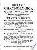 Historia chronologica de la santa, angelica y apostolica capilla de Nuestra Señora del Pilar de la ciudad de Zaragoza y de los progressos de sus reedificaciones