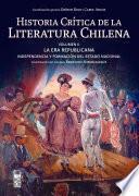 Historia crítica de la literatura chilena. Volumen II. La era republicana: La Era Republicana: Independencia y formación del Estado Nacional