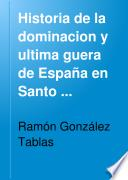 Historia de la dominacion y ultima guerra de España en Santo Domingo