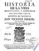 Historia de la vida maravillosa, y admirable del segundo Pablo apostol de Valencia S. Vicente Ferrer