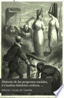 Historia de los progresos sociales, ó Cuadros histórico-críticos, filosóficos y estadísticos de las instituciones, la legislacion civil y criminal, la industria [&c.].