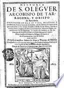 Historia de S. Oleguer arçobispo de Tarragona, y obispo de Barcelona ... Dirigida a nuestros Señores los Reyes y Principes de Espana. Compuesta por el D. Antonio Iuan Garcia de Caralps ..
