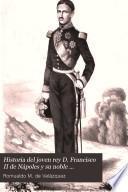 Historia del joven rey D. Francisco II de Nápoles y su noble abnegación y heroico valor ante la Europa en medio de sus recientes desgracias