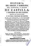 Historia del origen y soberania del Condado y Reyno de Castilla y succesión de sus Condes hasta su erección a la real dignidad de Reyno