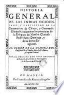 Historia General De Las Indias Ocidentales, Y Particular De La Governacion de Chiapa, y Guatemala. Escrivese juntamente los principios de la Religion de Nuestro Glorioso Padre Santo Domingo, y de las demas Religiones