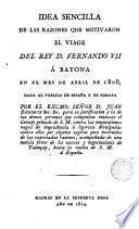 Idea sencilla de las razones que motivaron el viage del Rey D Fernando VII a Bayona en el mes de abril de 1808 dada al público de España y Europa por