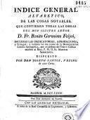 Índice general alfabetico de las cosas notables que contienen todas las obras del muy ilustre señor D. Fr. Benito Geronimo Feijoó ...