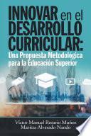 Innovar En El Desarrollo Curricular: Una Propuesta Metodológica Para La Educación Superior