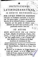 Instituciones latino-gramaticas o Nuevo methodo por las que todos los maestros instruyan en verdadera latinidad ...