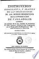 Instrucción especulativa y práctica de las obligaciones de los monges benedictinos de la Congregación de Valladolid. Qque contiene 12 conferencias, el texto de la S. Regla y su práctica dividida en dos partes