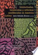 Intelectuales, tecnócratas y reformas neoliberales en América Latina