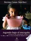Jugando bajo el mezquite. Formas de vida y aprendizaje cotidiano de las niñas y niños en una comunidad del altiplano potosino