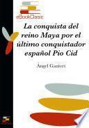 La conquista del reino maya por el último conquistador español Pio Cid (Anotado)
