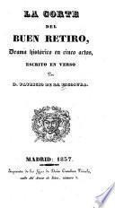 La corte del buen retiro, drama histórico en cinco actos, escrito en verso