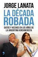 La década robada : datos y hechos en los años de la Argentina kirchnerista