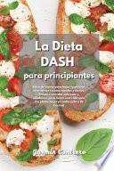 La Dieta DASH para Principiantes: Libro de cocina para bajar la presión arterial con recetas rápidas y fáciles. Prepare comidas sabrosas y saludables